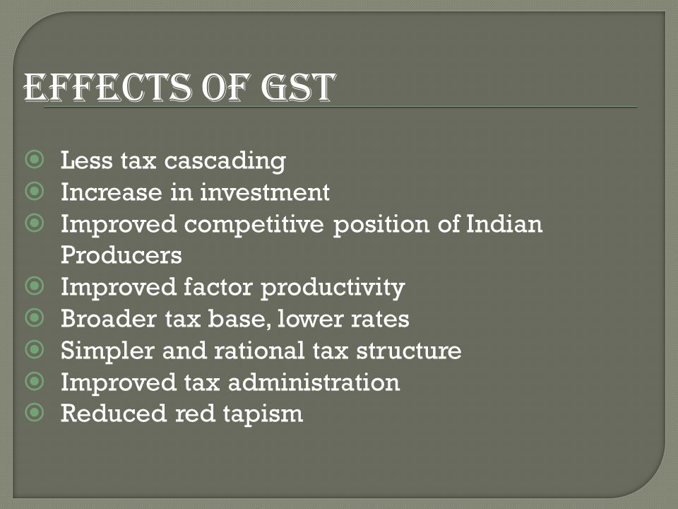 EFFECTS OF GST  Less tax cascading  Increase in investment  Improved competitive position of Indian Producers  Improved factor productivity  Broader tax base, lower rates  Simpler and rational tax structure  Improved tax administration  Reduced red tapism