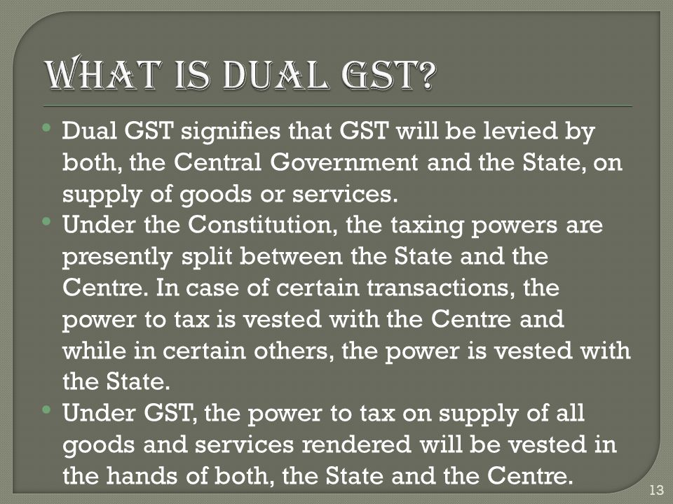 Dual GST signifies that GST will be levied by both, the Central Government and the State, on supply of goods or services. Under the Constitution, the
