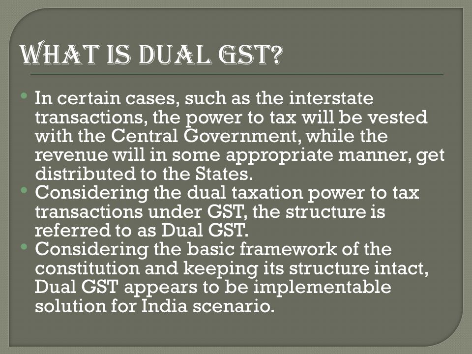 WHAT IS DUAL GST? In certain cases, such as the interstate transactions, the power to tax will be vested with the Central Government, while the revenu