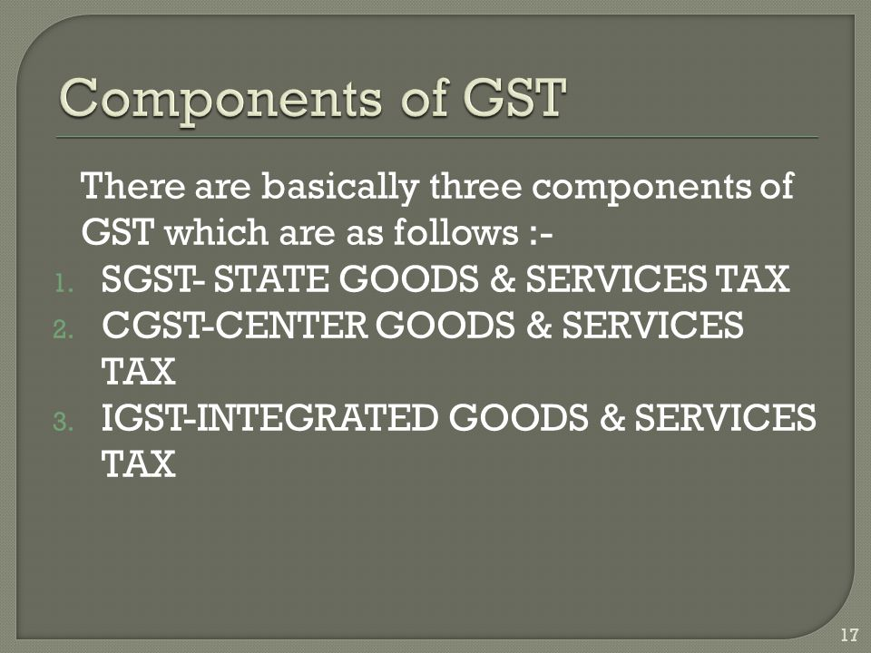 There are basically three components of GST which are as follows :- 1.