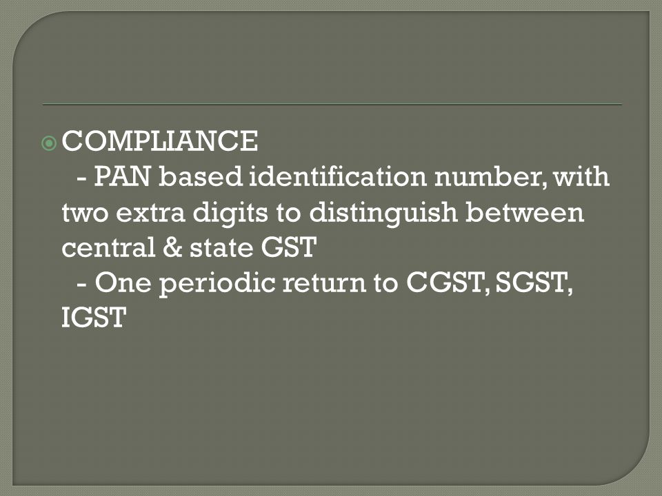  COMPLIANCE - PAN based identification number, with two extra digits to distinguish between central & state GST - One periodic return to CGST, SGST, IGST