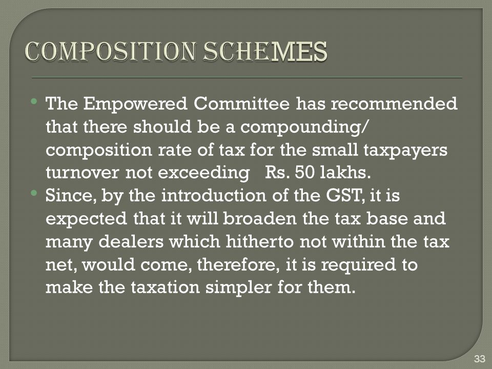 The Empowered Committee has recommended that there should be a compounding/ composition rate of tax for the small taxpayers turnover not exceeding Rs.