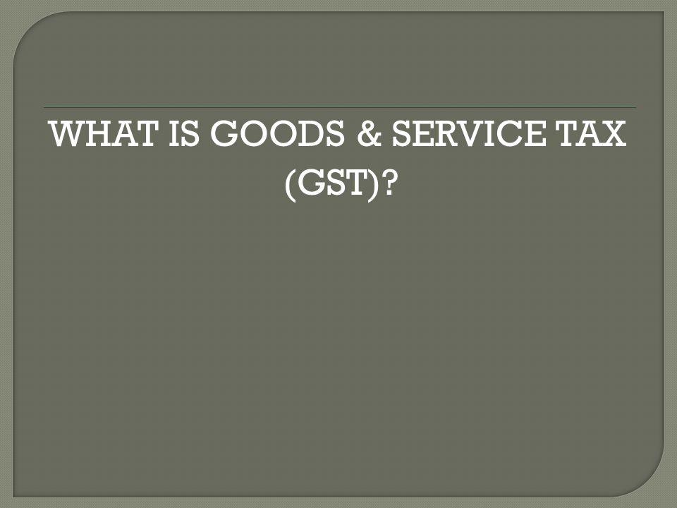 WHAT IS GOODS & SERVICE TAX (GST)?