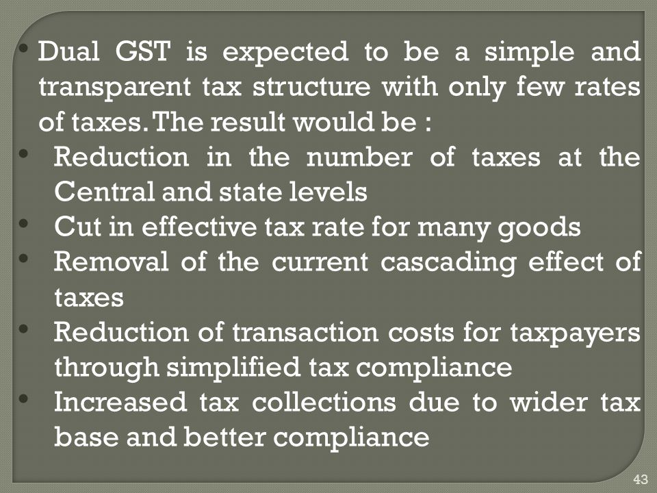 43 Dual GST is expected to be a simple and transparent tax structure with only few rates of taxes.