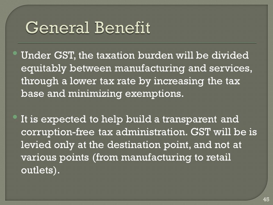 45 Under GST, the taxation burden will be divided equitably between manufacturing and services, through a lower tax rate by increasing the tax base an