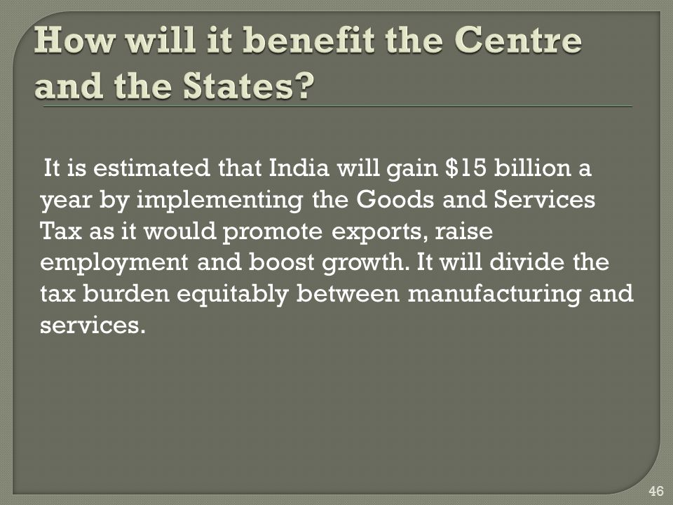 It is estimated that India will gain $15 billion a year by implementing the Goods and Services Tax as it would promote exports, raise employment and boost growth.