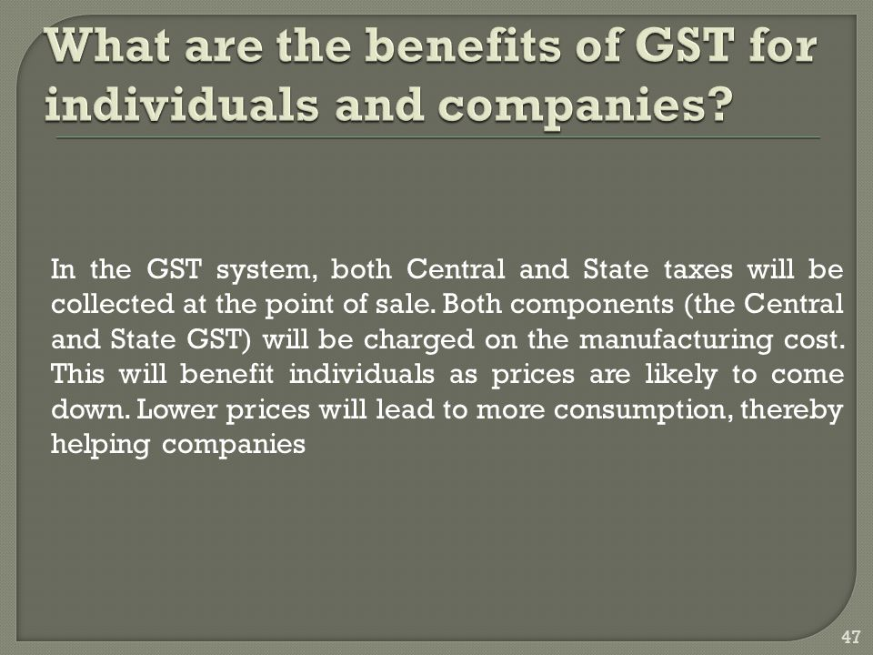 In the GST system, both Central and State taxes will be collected at the point of sale. Both components (the Central and State GST) will be charged on