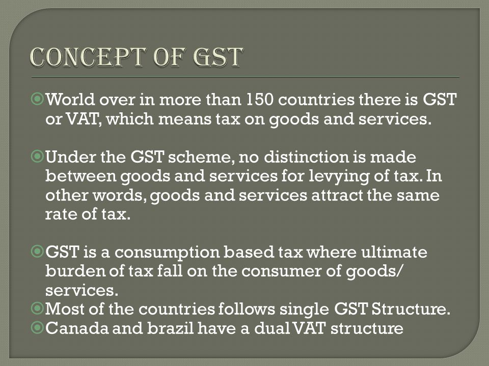  World over in more than 150 countries there is GST or VAT, which means tax on goods and services.