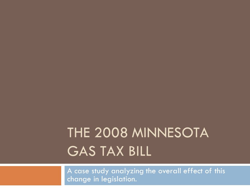 THE 2008 MINNESOTA GAS TAX BILL A case study analyzing the overall effect of this change in legislation.
