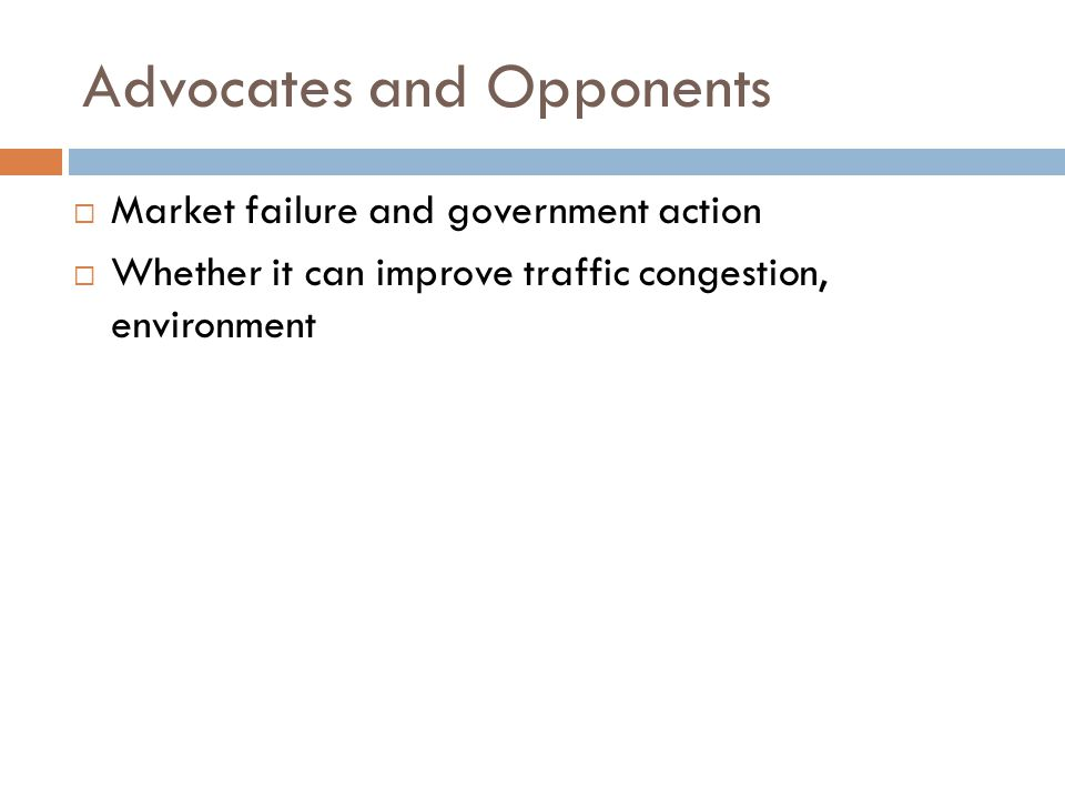 Advocates and Opponents  Market failure and government action  Whether it can improve traffic congestion, environment