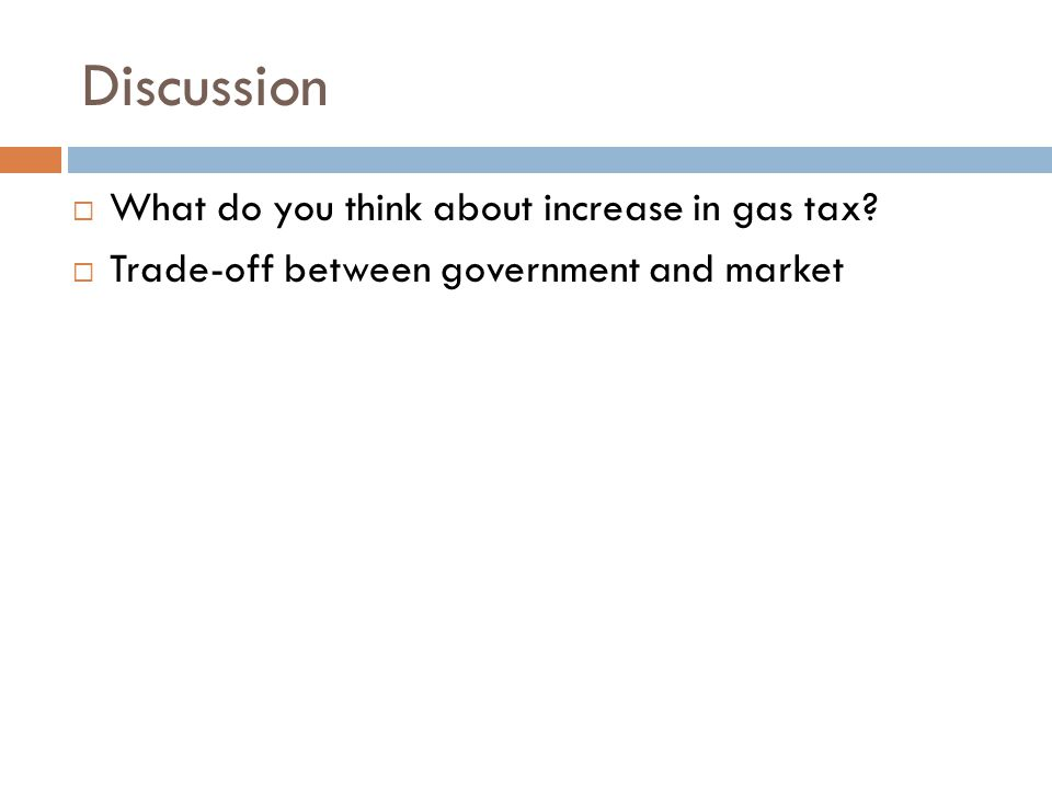 Discussion  What do you think about increase in gas tax?  Trade-off between government and market