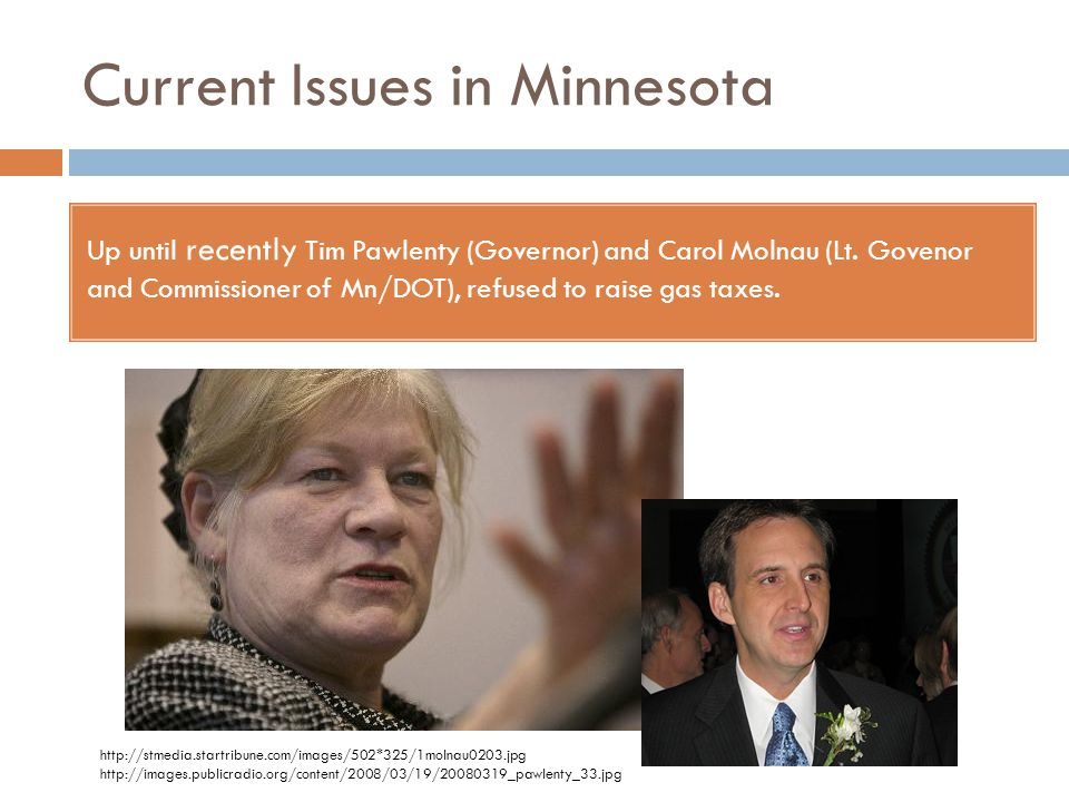 Current Issues in Minnesota Up until recently Tim Pawlenty (Governor) and Carol Molnau (Lt. Govenor and Commissioner of Mn/DOT), refused to raise gas