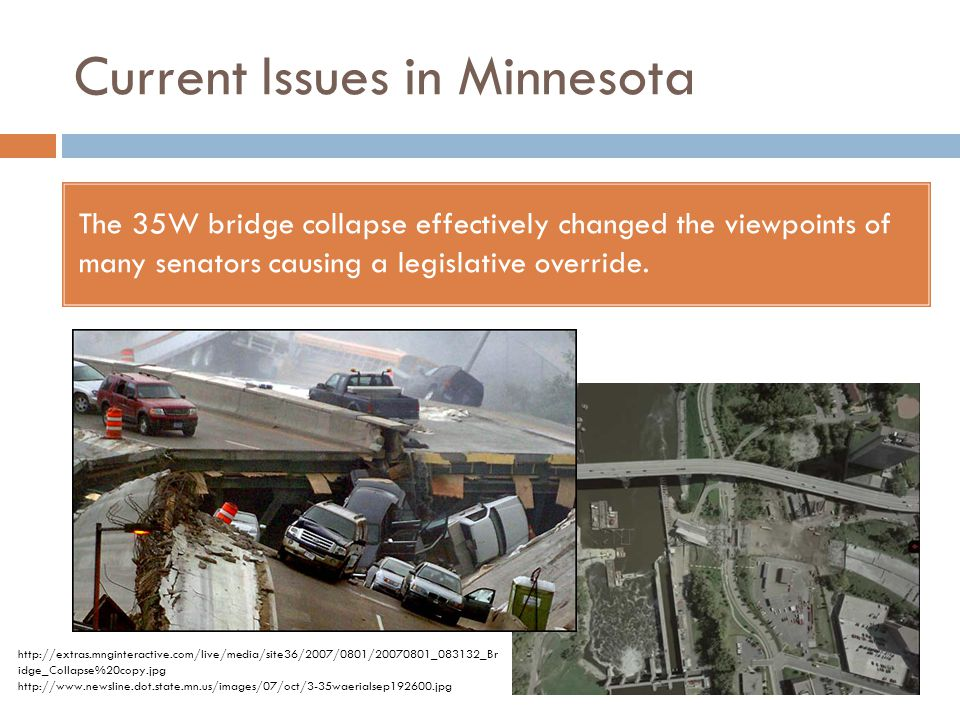 Current Issues in Minnesota The 35W bridge collapse effectively changed the viewpoints of many senators causing a legislative override. http://extras.