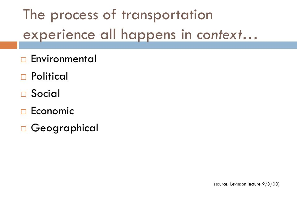The process of transportation experience all happens in context…  Environmental  Political  Social  Economic  Geographical (source: Levinson lect