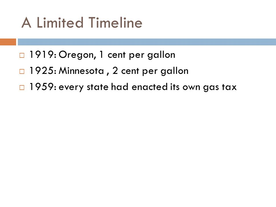 A Limited Timeline  1919: Oregon, 1 cent per gallon  1925: Minnesota, 2 cent per gallon  1959: every state had enacted its own gas tax