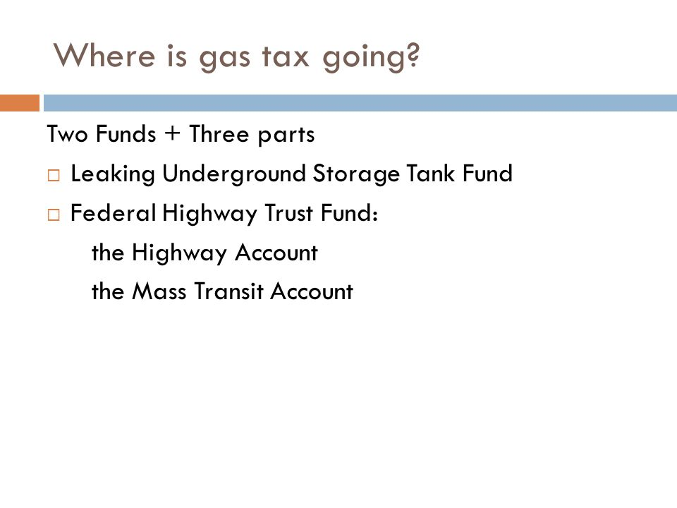Where is gas tax going? Two Funds + Three parts  Leaking Underground Storage Tank Fund  Federal Highway Trust Fund: the Highway Account the Mass Tra