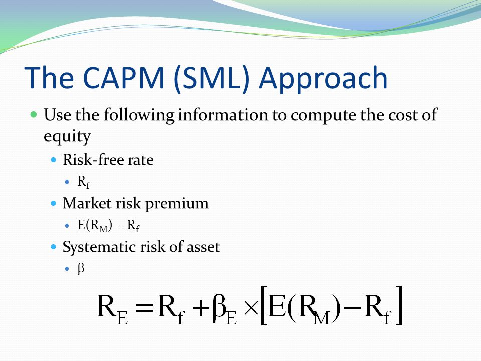 The CAPM (SML) Approach Use the following information to compute the cost of equity Risk-free rate R f Market risk premium E(R M ) – R f Systematic ri