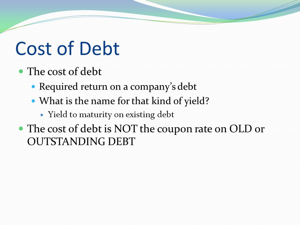 Cost of Debt The cost of debt Required return on a company's debt What is the name for that kind of yield.
