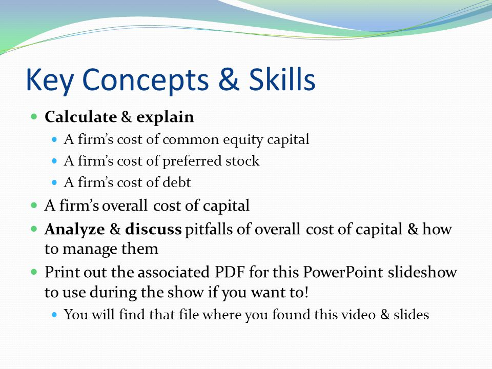 Key Concepts & Skills Calculate & explain A firm's cost of common equity capital A firm's cost of preferred stock A firm's cost of debt A firm's overa