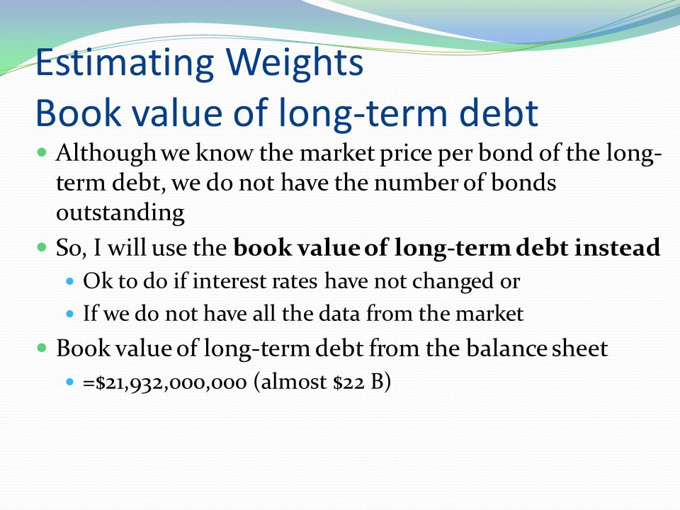 Estimating Weights Book value of long-term debt Although we know the market price per bond of the long- term debt, we do not have the number of bonds