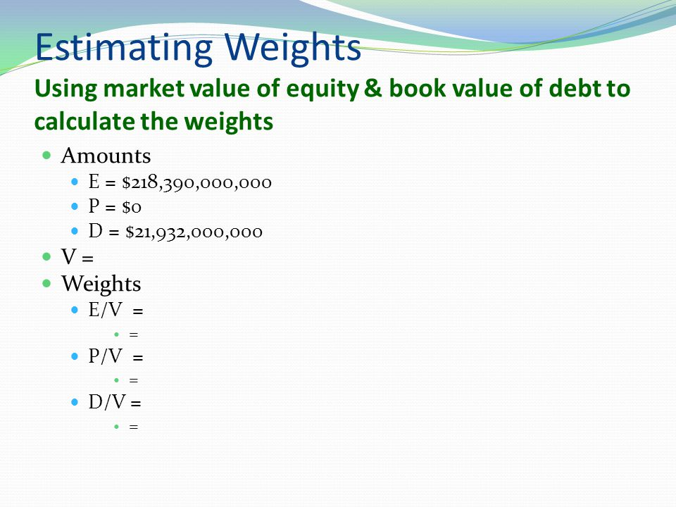 Estimating Weights Using market value of equity & book value of debt to calculate the weights Amounts E = $218,390,000,000 P = $0 D = $21,932,000,000 V = Weights E/V = = P/V = = D/V = =
