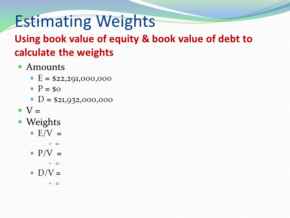 Estimating Weights Using book value of equity & book value of debt to calculate the weights Amounts E = $22,291,000,000 P = $0 D = $21,932,000,000 V =