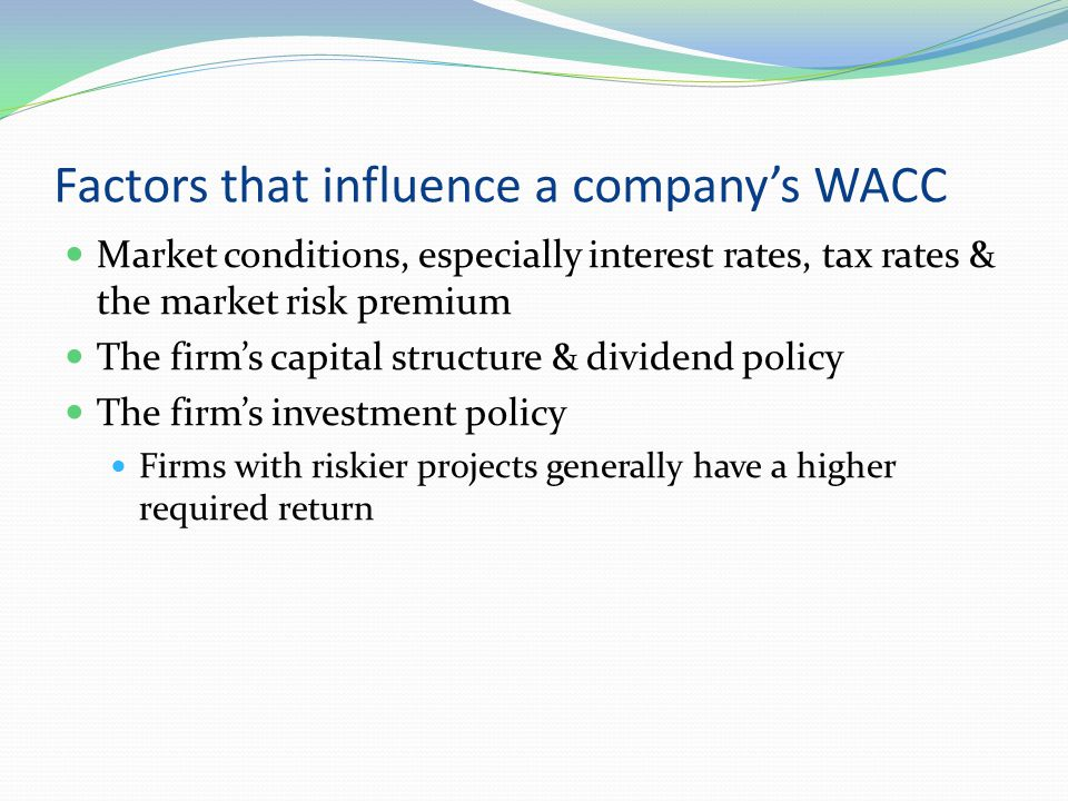 Factors that influence a company's WACC Market conditions, especially interest rates, tax rates & the market risk premium The firm's capital structure