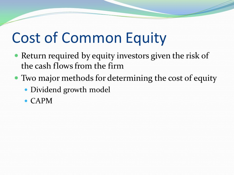 Cost of Common Equity Return required by equity investors given the risk of the cash flows from the firm Two major methods for determining the cost of equity Dividend growth model CAPM