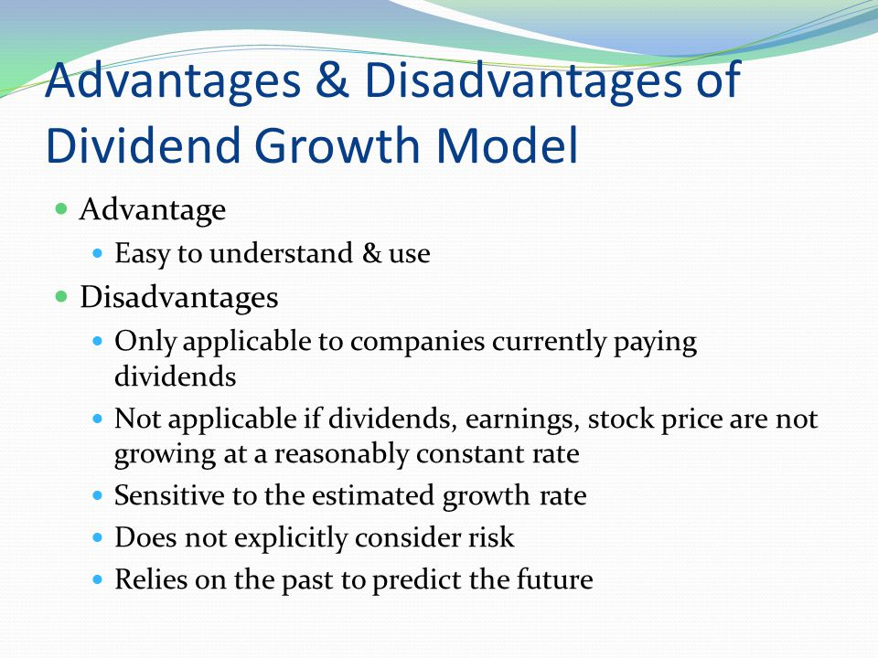 Advantages & Disadvantages of Dividend Growth Model Advantage Easy to understand & use Disadvantages Only applicable to companies currently paying div