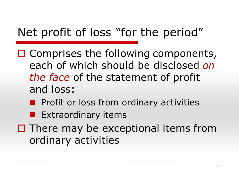 12 Net profit of loss for the period  Comprises the following components, each of which should be disclosed on the face of the statement of profit and loss: Profit or loss from ordinary activities Extraordinary items  There may be exceptional items from ordinary activities