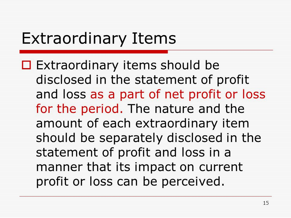15 Extraordinary Items  Extraordinary items should be disclosed in the statement of profit and loss as a part of net profit or loss for the period.