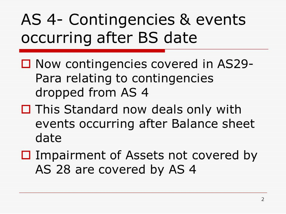 AS 4- Contingencies & events occurring after BS date  Now contingencies covered in AS29- Para relating to contingencies dropped from AS 4  This Standard now deals only with events occurring after Balance sheet date  Impairment of Assets not covered by AS 28 are covered by AS 4 2