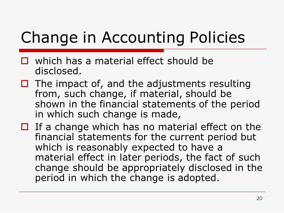 20 Change in Accounting Policies  which has a material effect should be disclosed.