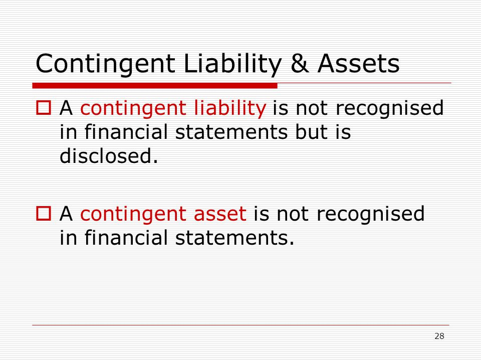 28 Contingent Liability & Assets  A contingent liability is not recognised in financial statements but is disclosed.