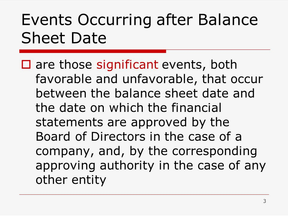 Events Occurring after Balance Sheet Date  are those significant events, both favorable and unfavorable, that occur between the balance sheet date and the date on which the financial statements are approved by the Board of Directors in the case of a company, and, by the corresponding approving authority in the case of any other entity 3