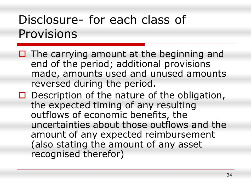 34 Disclosure- for each class of Provisions  The carrying amount at the beginning and end of the period; additional provisions made, amounts used and unused amounts reversed during the period.