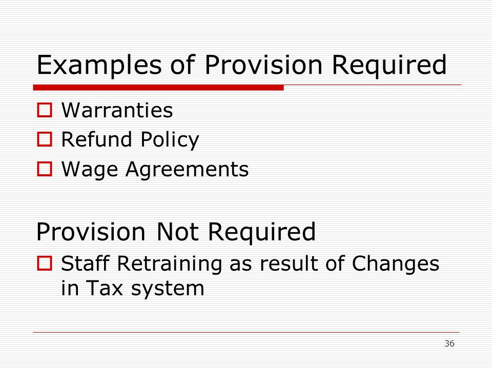 Examples of Provision Required  Warranties  Refund Policy  Wage Agreements Provision Not Required  Staff Retraining as result of Changes in Tax system 36