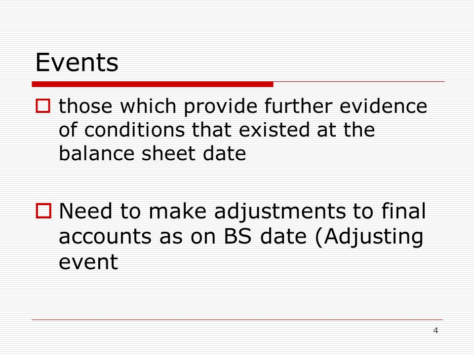 Events  those which provide further evidence of conditions that existed at the balance sheet date  Need to make adjustments to final accounts as on BS date (Adjusting event 4