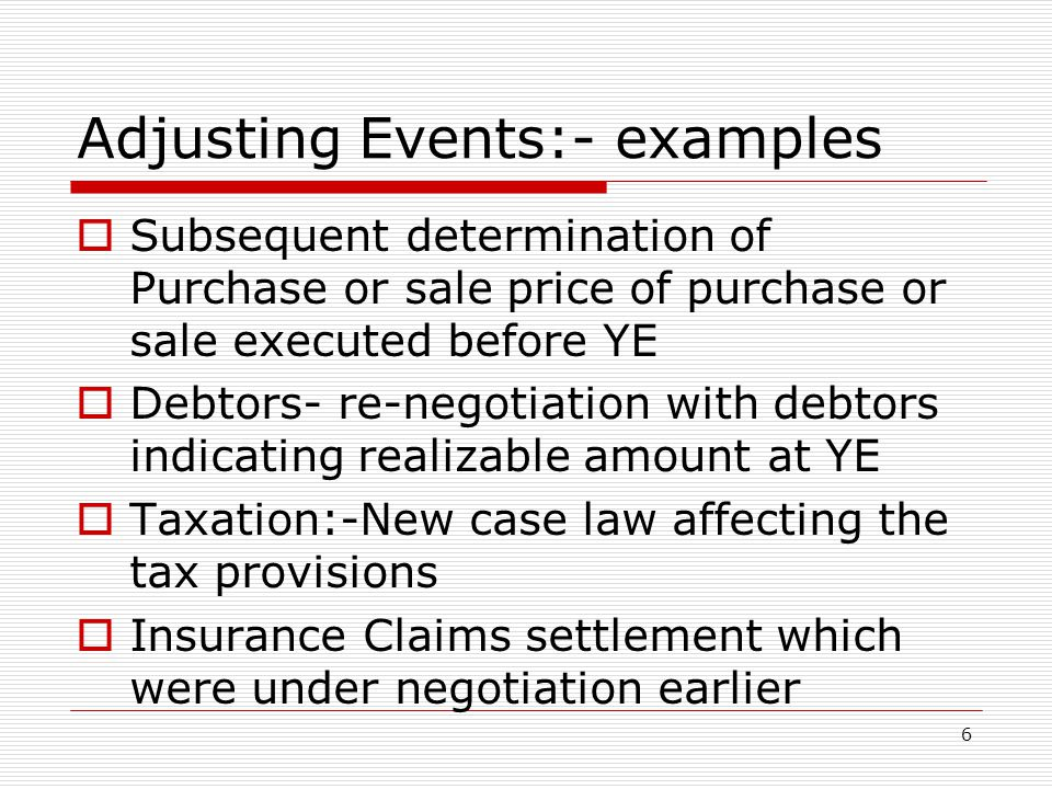 Adjusting Events:- examples  Subsequent determination of Purchase or sale price of purchase or sale executed before YE  Debtors- re-negotiation with debtors indicating realizable amount at YE  Taxation:-New case law affecting the tax provisions  Insurance Claims settlement which were under negotiation earlier 6