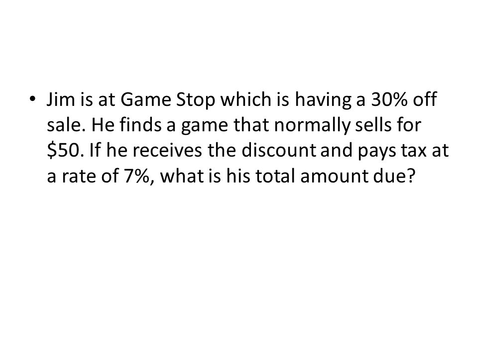 Jim is at Game Stop which is having a 30% off sale. He finds a game that normally sells for $50. If he receives the discount and pays tax at a rate of