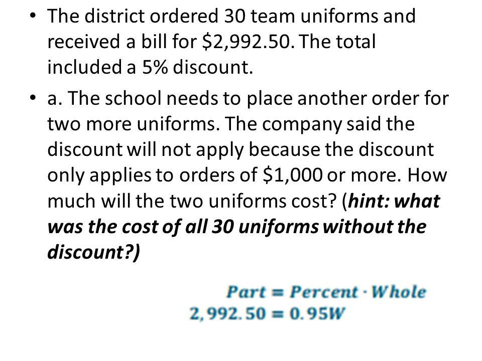 The district ordered 30 team uniforms and received a bill for $2,992.50. The total included a 5% discount. a. The school needs to place another order