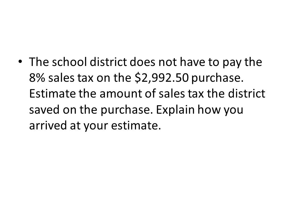 The school district does not have to pay the 8% sales tax on the $2,992.50 purchase. Estimate the amount of sales tax the district saved on the purcha