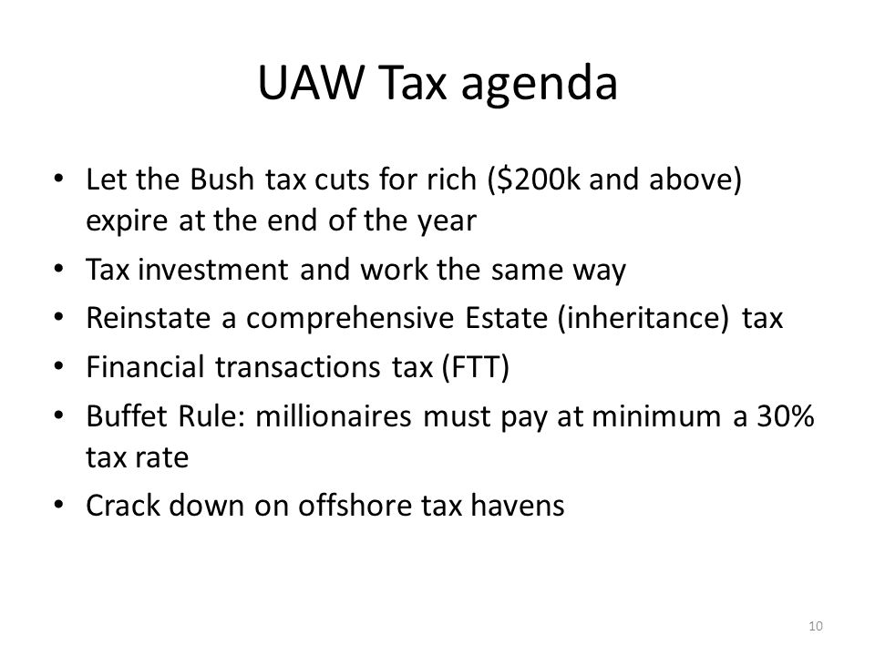 UAW Tax agenda Let the Bush tax cuts for rich ($200k and above) expire at the end of the year Tax investment and work the same way Reinstate a compreh