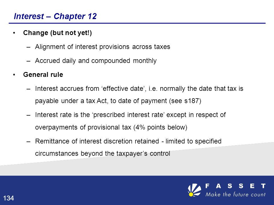 Interest – Chapter 12 Change (but not yet!) –Alignment of interest provisions across taxes –Accrued daily and compounded monthly General rule –Interes