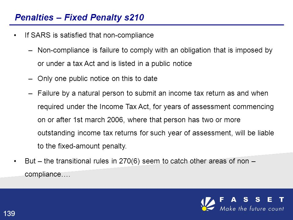 Penalties – Fixed Penalty s210 If SARS is satisfied that non-compliance –Non-compliance is failure to comply with an obligation that is imposed by or
