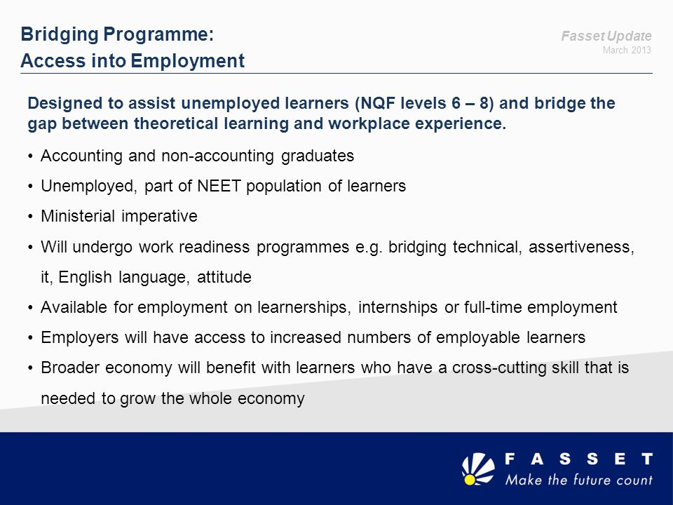Fasset Update March 2013 Bridging Programme: Access into Employment Designed to assist unemployed learners (NQF levels 6 – 8) and bridge the gap betwe