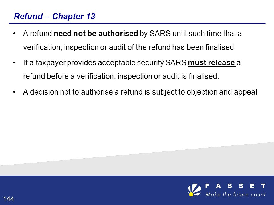 Refund – Chapter 13 A refund need not be authorised by SARS until such time that a verification, inspection or audit of the refund has been finalised