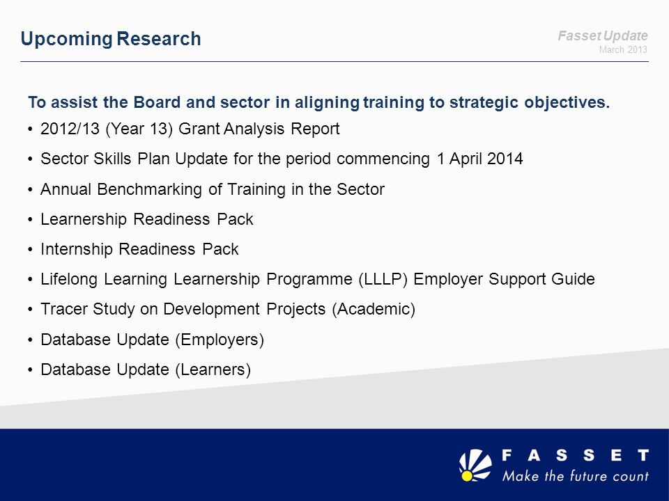 Fasset Update March 2013 Upcoming Research To assist the Board and sector in aligning training to strategic objectives. 2012/13 (Year 13) Grant Analys