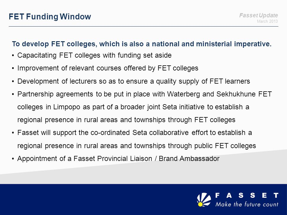 Fasset Update March 2013 FET Funding Window To develop FET colleges, which is also a national and ministerial imperative. Capacitating FET colleges wi