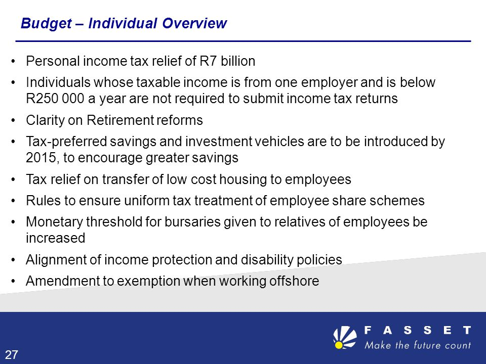 Personal income tax relief of R7 billion Individuals whose taxable income is from one employer and is below R250 000 a year are not required to submit